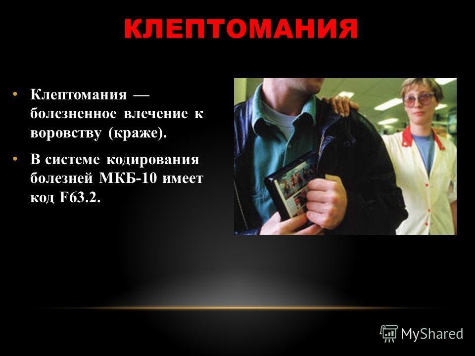 КЛЕПТОМАНИЯ Клептомания болезненное влечение к воровству (краже). В системе кодирования болезней МКБ-10 имеет код F63.2.