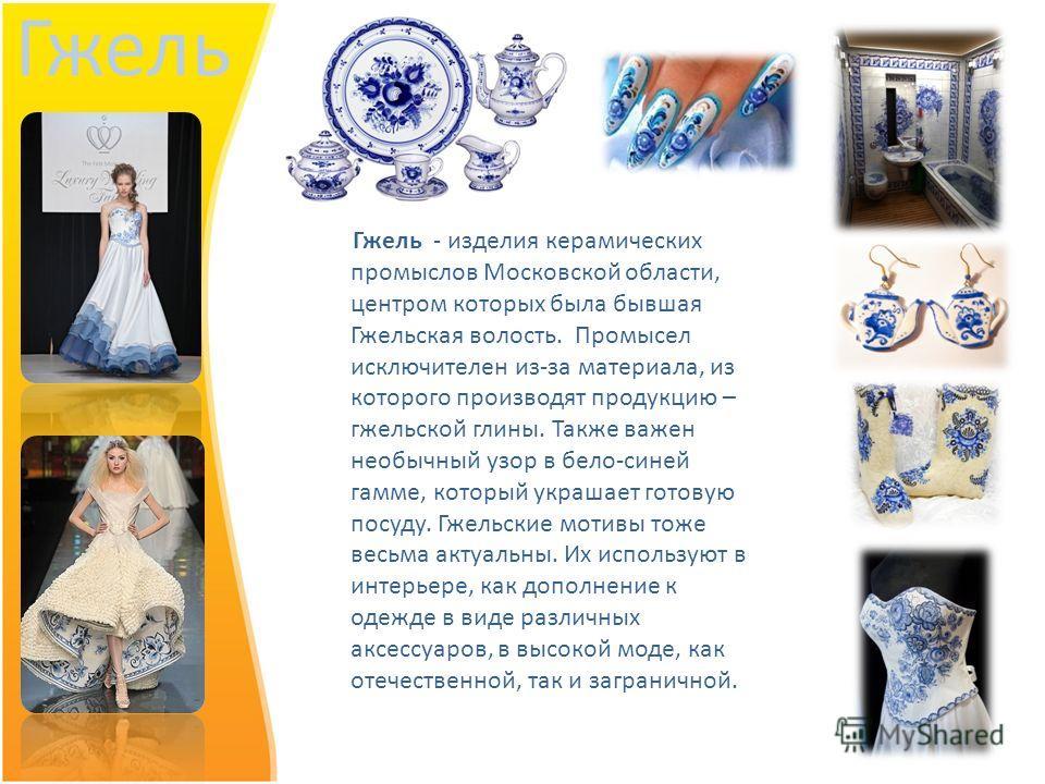 Гжель Гжель - изделия керамических промыслов Московской области, центром которых была бывшая Гжельская волость. Промысел исключителен из-за материала, из которого производят продукцию – гжельской глины. Также важен необычный узор в бело-синей гамме,