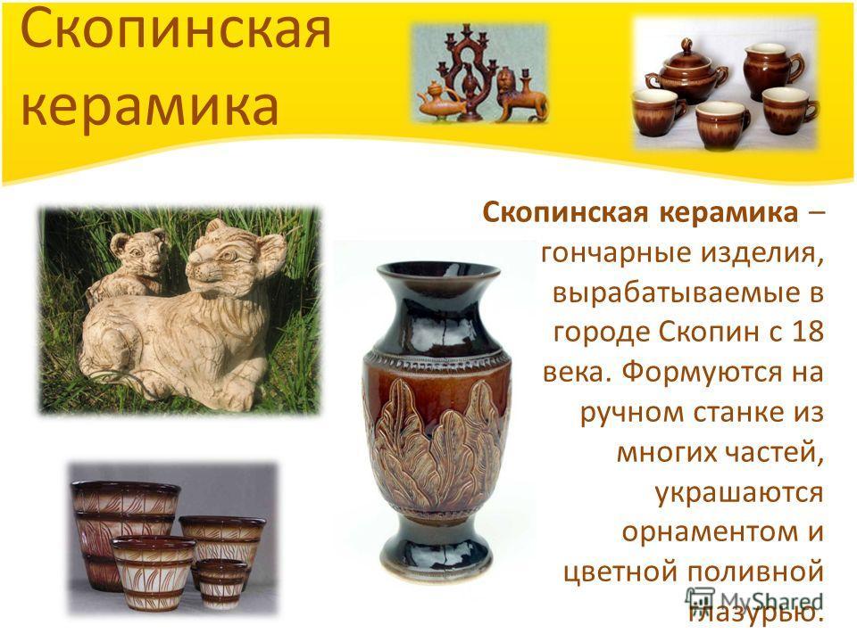 Скопинская керамика Скопинская керамика – гончарные изделия, вырабатываемые в городе Скопин с 18 века. Формуются на ручном станке из многих частей, украшаются орнаментом и цветной поливной глазурью.