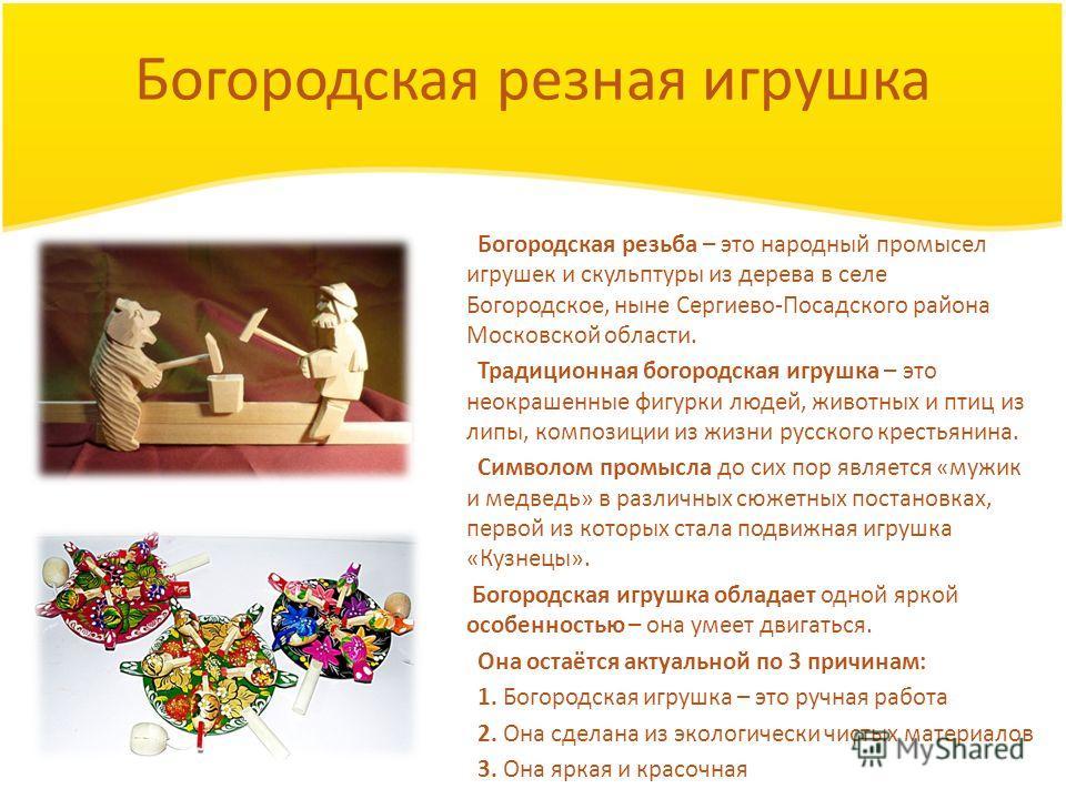 Богородская резная игрушка Богородская резьба – это народный промысел игрушек и скульптуры из дерева в селе Богородское, ныне Сергиево-Посадского района Московской области. Традиционная богородская игрушка – это неокрашенные фигурки людей, животных и