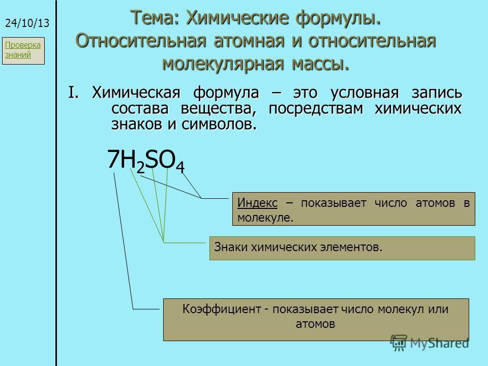 Тема: Химические формулы. Относительная атомная и относительная молекулярная массы. I. Химическая формула – это условная запись состава вещества, посредствам химических знаков и символов. 24/10/13 7H 2 SO 4 Коэффициент - показывает число молекул или
