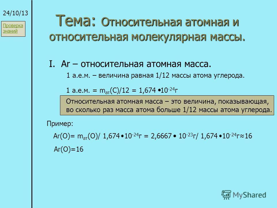 Тема: Относительная атомная и относительная молекулярная массы. 24/10/13 I. Ar – относительная атомная масса. 1 а.е.м. – величина равная 1/12 массы атома углерода. 1 а.е.м. = m ат (C)/12 = 1,674 10 -24 г Относительная атомная масса – это величина, по