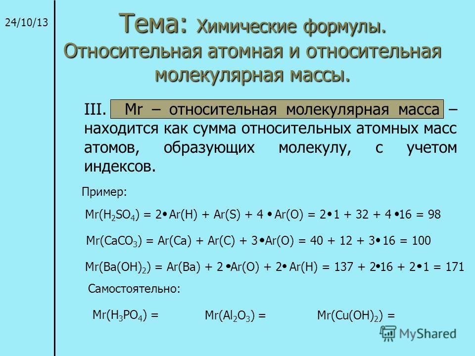 Тема: Химические формулы. Относительная атомная и относительная молекулярная массы. 24/10/13 III. Mr – относительная молекулярная масса – находится как сумма относительных атомных масс атомов, образующих молекулу, с учетом индексов. Пример: Mr(H 2 SO
