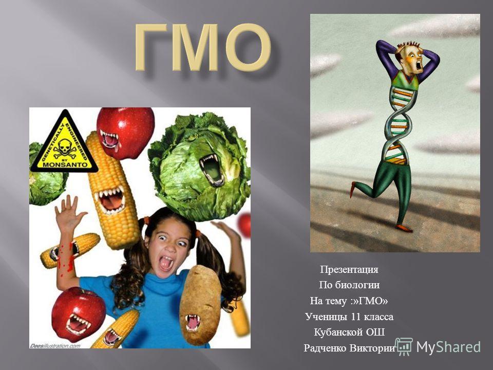 Презентация По биологии На тему :» ГМО » Ученицы 11 класса Кубанской ОШ Радченко Виктории