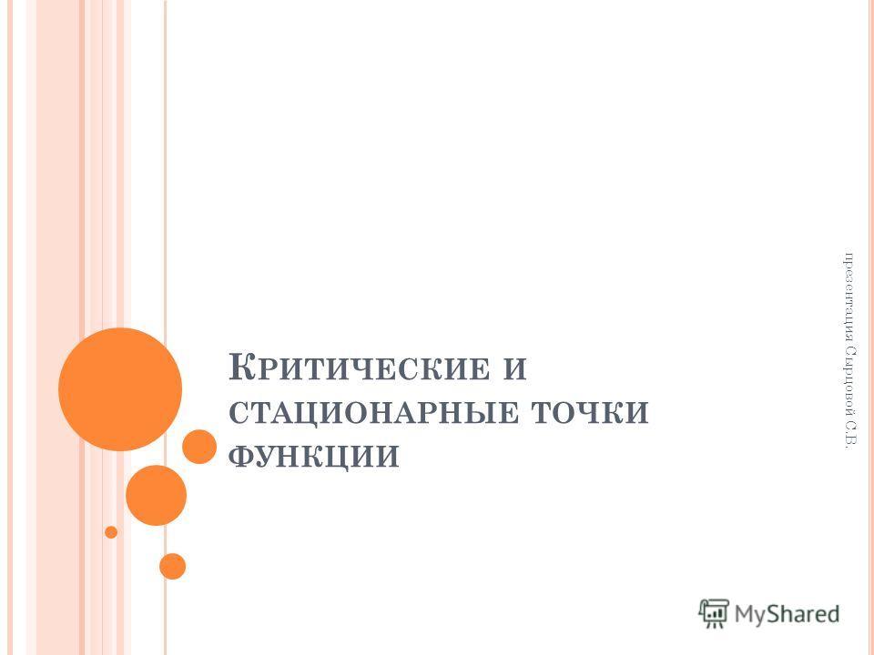 К РИТИЧЕСКИЕ И СТАЦИОНАРНЫЕ ТОЧКИ ФУНКЦИИ презентация Сырцовой С.В.