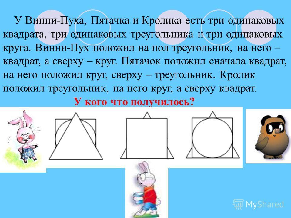 У Винни-Пуха, Пятачка и Кролика есть три одинаковых квадрата, три одинаковых треугольника и три одинаковых круга. Винни-Пух положил на пол треугольник, на него – квадрат, а сверху – круг. Пятачок положил сначала квадрат, на него положил круг, сверху
