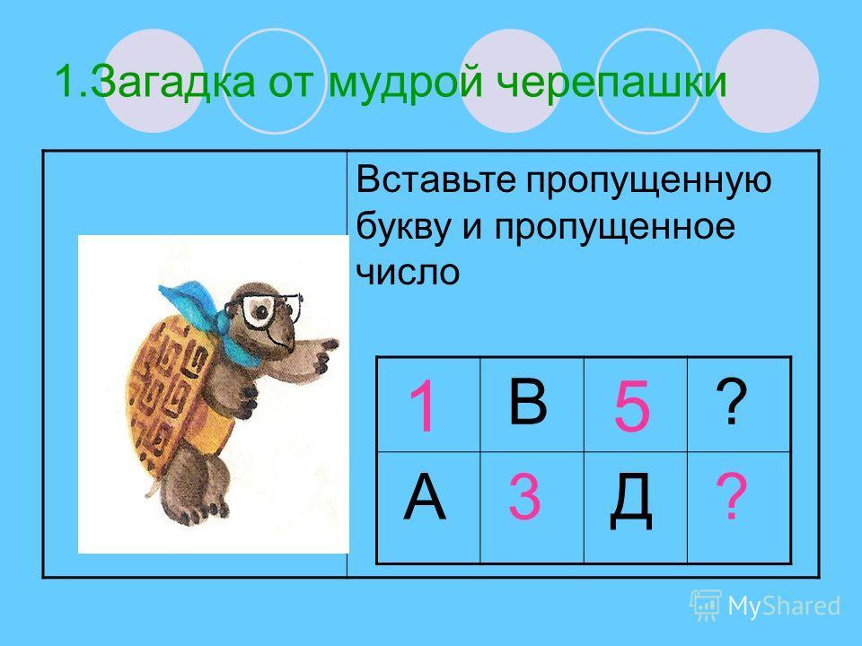1.Загадка от мудрой черепашки Вставьте пропущенную букву и пропущенное число 1 В 5 ? А 3 Д ?
