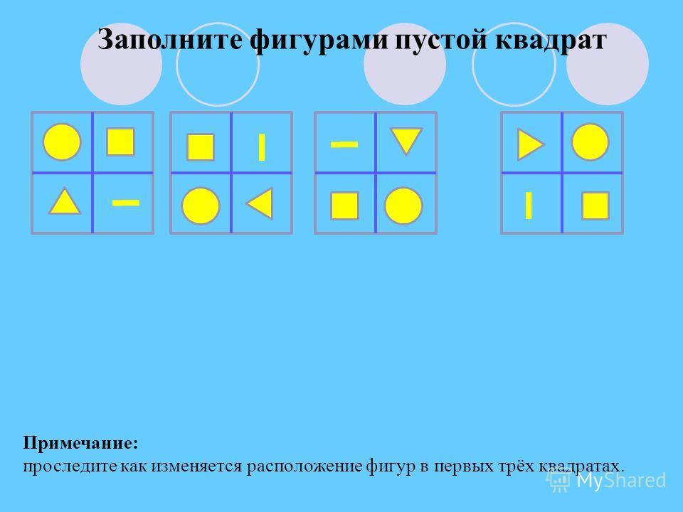 Заполните фигурами пустой квадрат Примечание: проследите как изменяется расположение фигур в первых трёх квадратах.