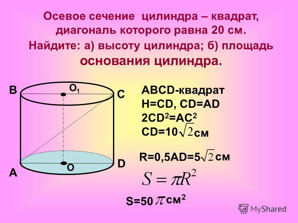 Осевое сечение цилиндра – квадрат, диагональ которого равна 20 см. Найдите: а) высоту цилиндра; б) площадь основания цилиндра. О О1О1 А В С D ABCD-квадрат Н=СD, CD=AD 2CD 2 =AC 2 CD=10 см R=0,5AD=5 см S=50 см 2