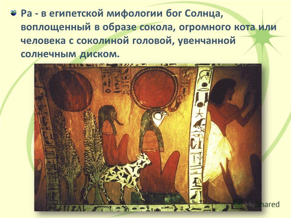 Ра - в египетской мифологии бог Солнца, воплощенный в образе сокола, огромного кота или человека с соколиной головой, увенчанной солнечным диском.