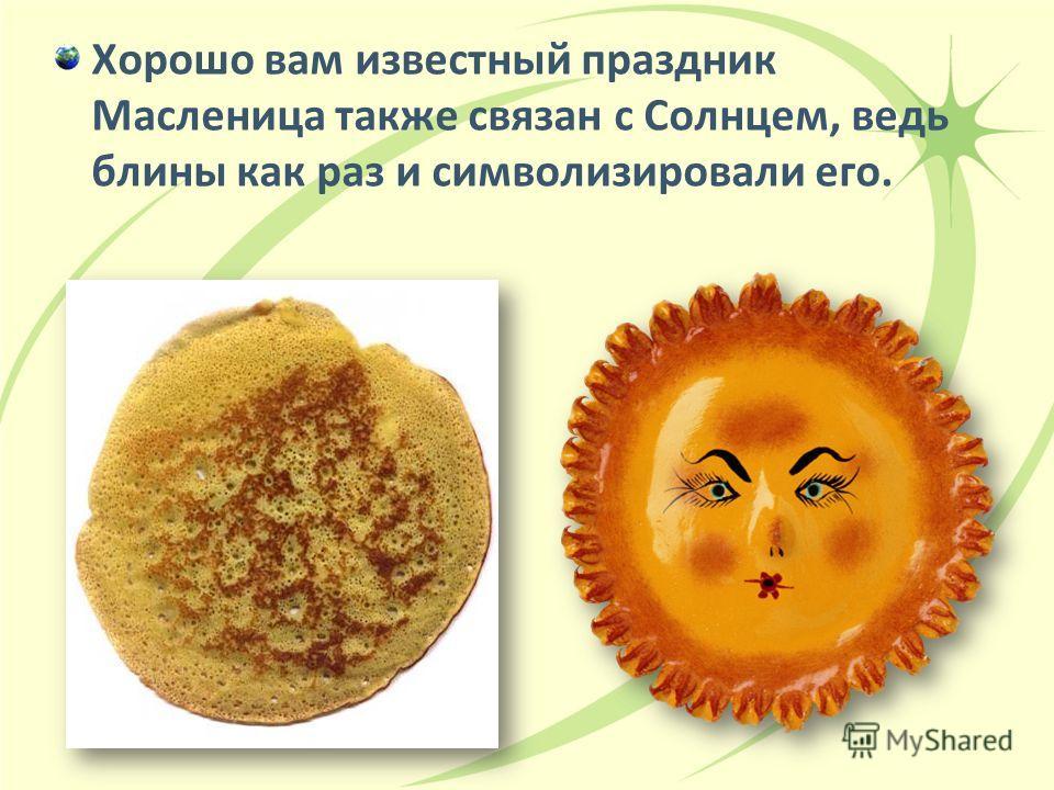 Хорошо вам известный праздник Масленица также связан с Солнцем, ведь блины как раз и символизировали его.