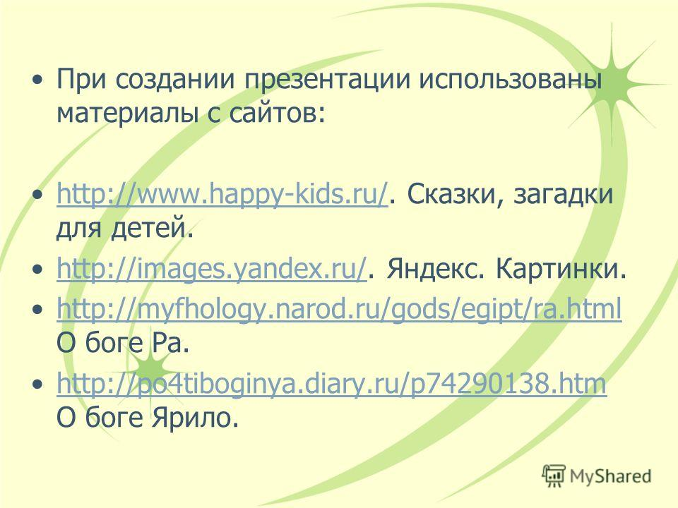 При создании презентации использованы материалы с сайтов: http://www.happy-kids.ru/. Сказки, загадки для детей.http://www.happy-kids.ru/ http://images.yandex.ru/. Яндекс. Картинки.http://images.yandex.ru/ http://myfhology.narod.ru/gods/egipt/ra.html
