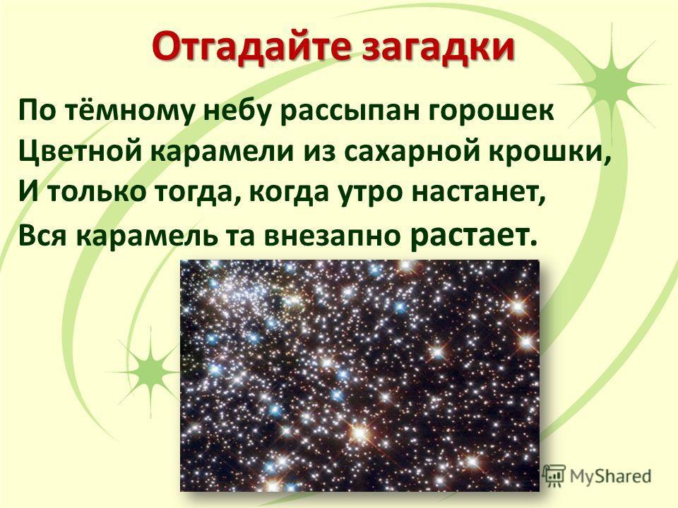 Отгадайте загадки По тёмному небу рассыпан горошек Цветной карамели из сахарной крошки, И только тогда, когда утро настанет, Вся карамель та внезапно растает.