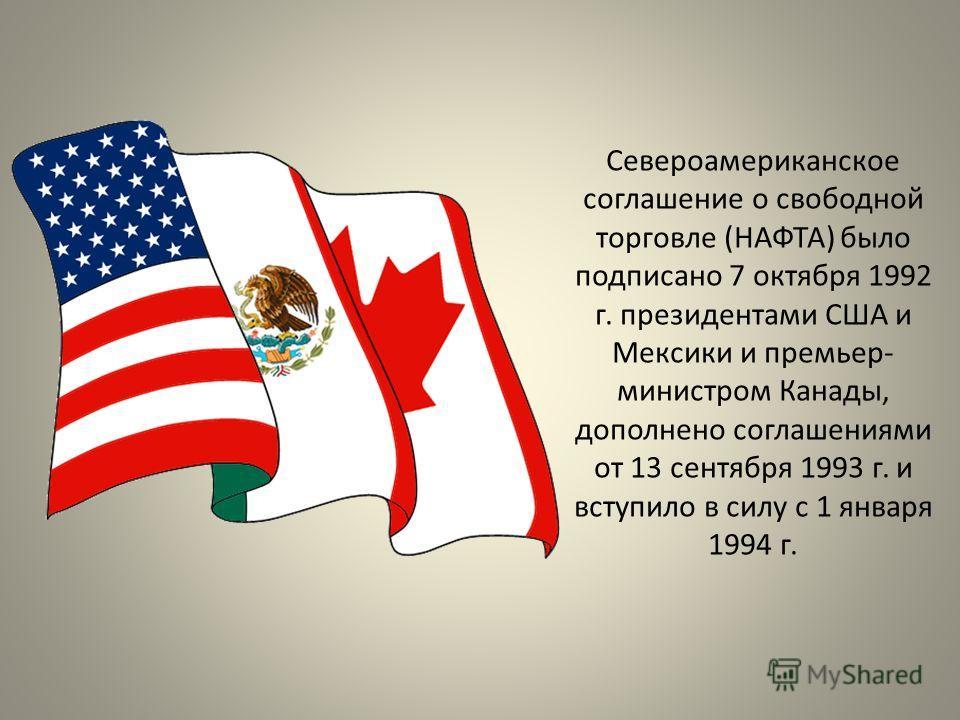 Североамериканское соглашение о свободной торговле (НАФТА) было подписано 7 октября 1992 г. президентами США и Мексики и премьер- министром Канады, дополнено соглашениями от 13 сентября 1993 г. и вступило в силу с 1 января 1994 г.