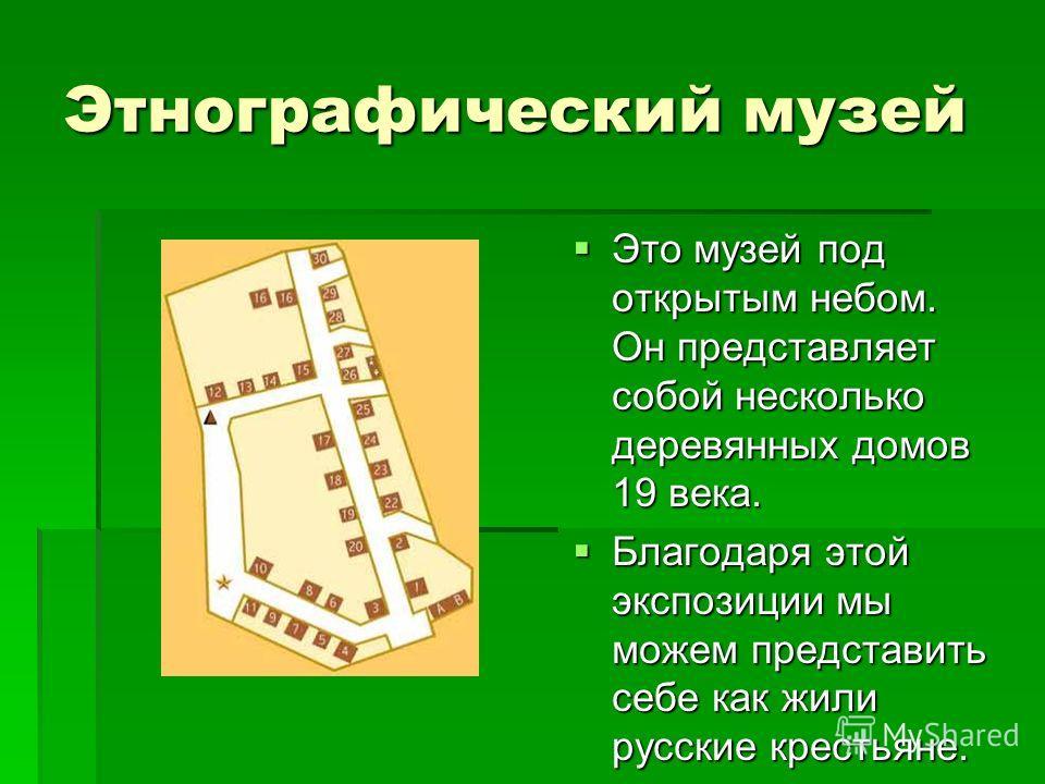 Этнографический музей Это музей под открытым небом. Он представляет собой несколько деревянных домов 19 века. Это музей под открытым небом. Он представляет собой несколько деревянных домов 19 века. Благодаря этой экспозиции мы можем представить себе