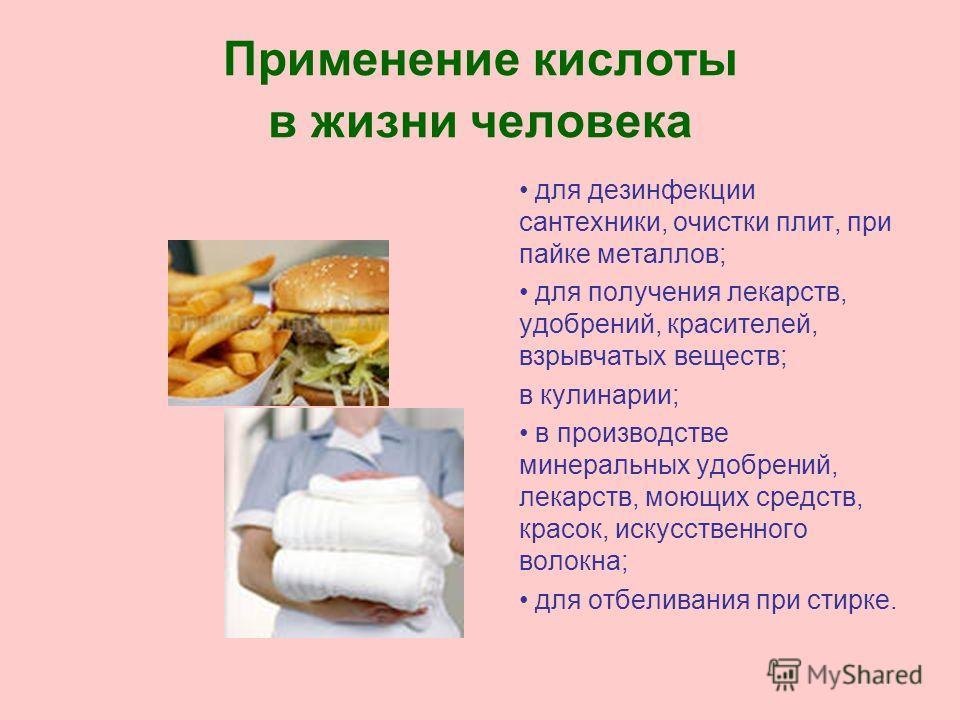 Применение кислоты в жизни человека для дезинфекции сантехники, очистки плит, при пайке металлов; для получения лекарств, удобрений, красителей, взрывчатых веществ; в кулинарии; в производстве минеральных удобрений, лекарств, моющих средств, красок,