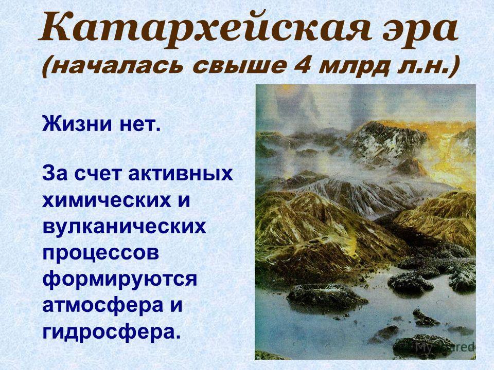 Катархейская эра (началась свыше 4 млрд л.н.) Жизни нет. За счет активных химических и вулканических процессов формируются атмосфера и гидросфера.