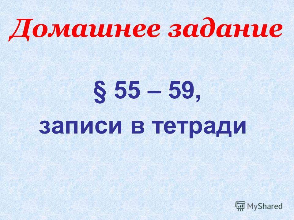 Домашнее задание § 55 – 59, записи в тетради