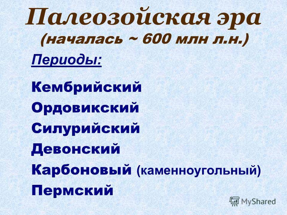 Палеозойская эра (началась ~ 600 млн л.н.) Периоды: Кембрийский Ордовикский Силурийский Девонский Карбоновый (каменноугольный) Пермский
