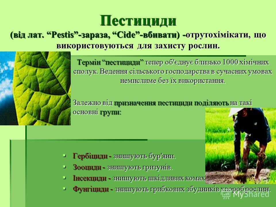 Пестициди (від лат. Pestis-зараза, Cide-вбивати) -отрутохімікати, що використовуються для захисту рослин. Термін пестициди тепер об'єднує близько 1000 хімічних сполук. Ведення сільського господарства в сучасних умовах немислиме без їх використання. З