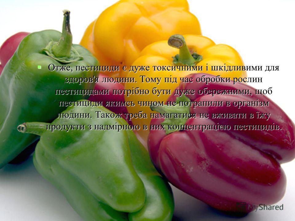 Отже, пестициди є дуже токсичними і шкідливими для здоров'я людини. Тому під час обробки рослин пестицидами потрібно бути дуже обережними, щоб пестициди якимсь чином не потрапили в організм людини. Також треба намагатися не вживати в їжу продукти з н