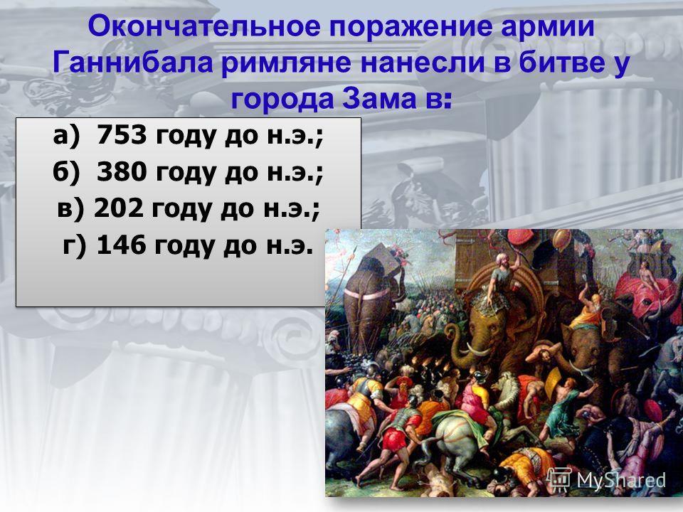 Окончательное поражение армии Ганнибала римляне нанесли в битве у города Зама в : а) 753 году до н.э.; б) 380 году до н.э.; в) 202 году до н.э.; г) 146 году до н.э. а) 753 году до н.э.; б) 380 году до н.э.; в) 202 году до н.э.; г) 146 году до н.э.