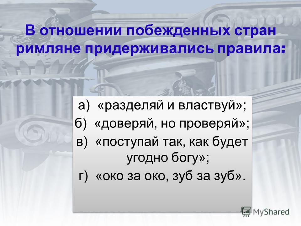 В отношении побежденных стран римляне придерживались правила : а) «разделяй и властвуй»; б) «доверяй, но проверяй»; в) «поступай так, как будет угодно богу»; г) «око за око, зуб за зуб». а) «разделяй и властвуй»; б) «доверяй, но проверяй»; в) «поступ