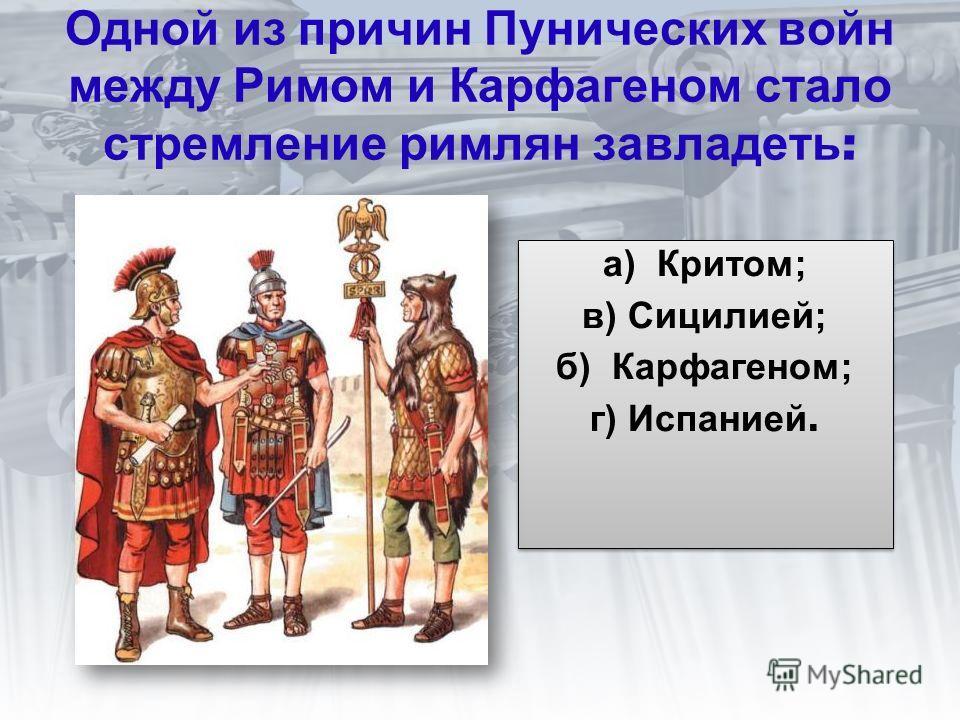 Одной из причин Пунических войн между Римом и Карфагеном стало стремление римлян завладеть : а) Критом; в) Сицилией; б) Карфагеном; г) Испанией. а) Критом; в) Сицилией; б) Карфагеном; г) Испанией.