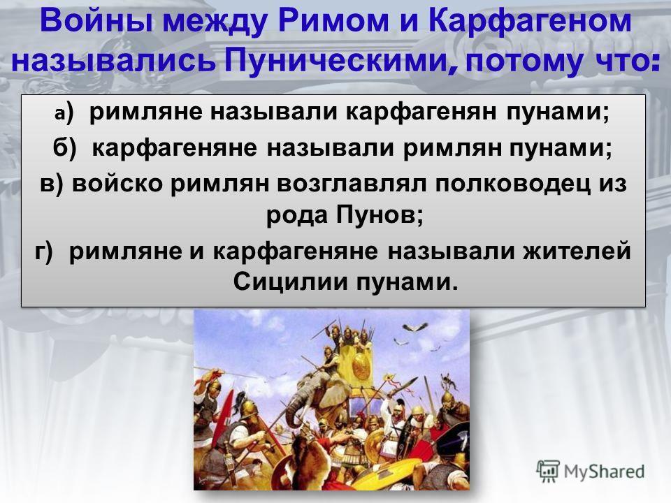 Войны между Римом и Карфагеном назывались Пуническими, потому что : а ) римляне называли карфагенян пунами; б) карфагеняне называли римлян пунами; в) войско римлян возглавлял полководец из рода Пунов; г) римляне и карфагеняне называли жителей Сицилии