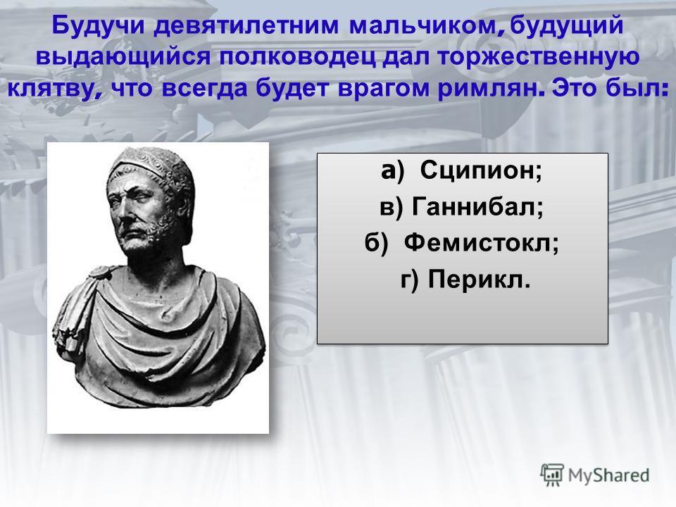 Будучи девятилетним мальчиком, будущий выдающийся полководец дал торжественную клятву, что всегда будет врагом римлян. Это был : а ) Сципион; в) Ганнибал; б) Фемистокл; г) Перикл. а ) Сципион; в) Ганнибал; б) Фемистокл; г) Перикл.