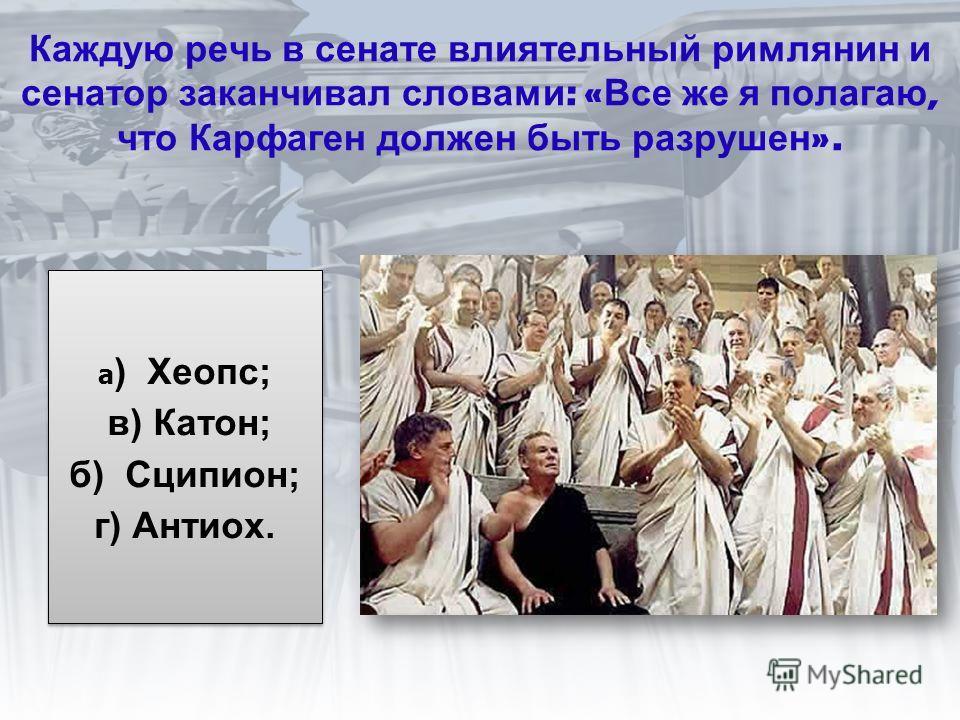 Каждую речь в сенате влиятельный римлянин и сенатор заканчивал словами : « Все же я полагаю, что Карфаген должен быть разрушен ». а ) Хеопс; в) Катон; б) Сципион; г) Антиох. а ) Хеопс; в) Катон; б) Сципион; г) Антиох.