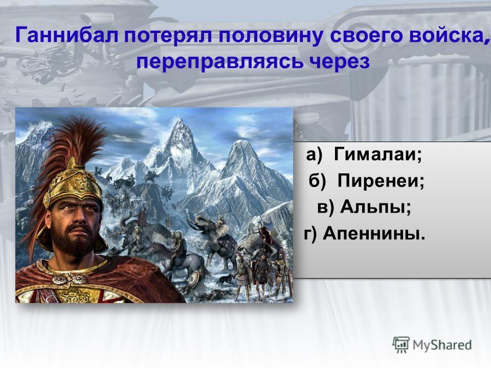 Ганнибал потерял половину своего войска, переправляясь через а) Гималаи; б) Пиренеи; в) Альпы; г) Апеннины. а) Гималаи; б) Пиренеи; в) Альпы; г) Апеннины.