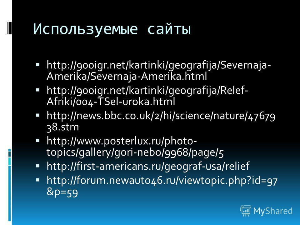 Используемые сайты http://900igr.net/kartinki/geografija/Severnaja- Amerika/Severnaja-Amerika.html http://900igr.net/kartinki/geografija/Relef- Afriki/004-TSel-uroka.html http://news.bbc.co.uk/2/hi/science/nature/47679 38.stm http://www.posterlux.ru/
