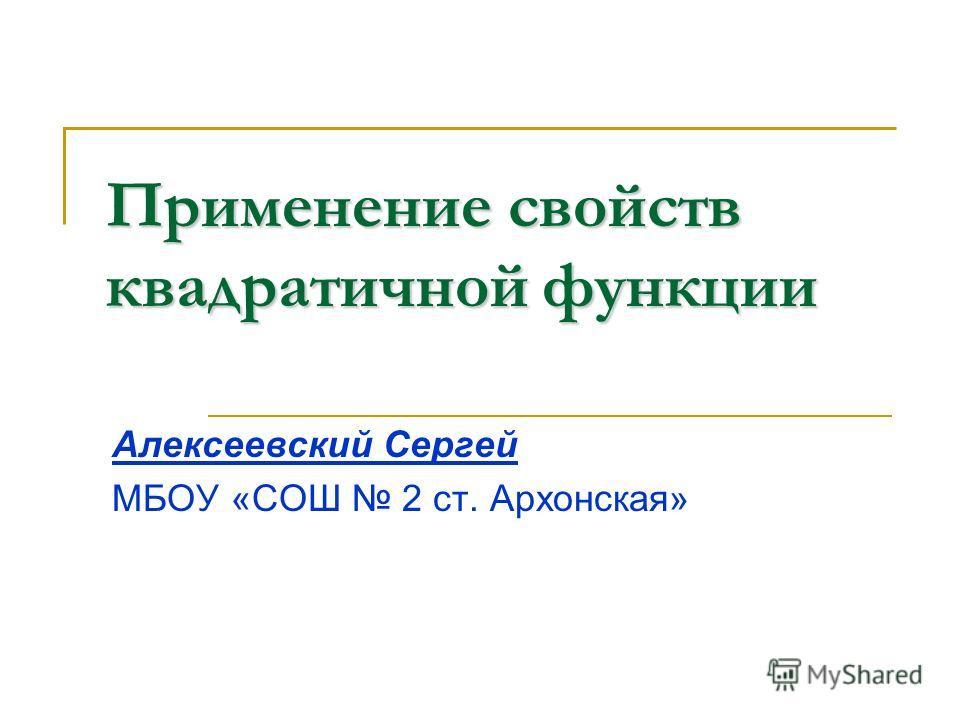 Применение свойств квадратичной функции Алексеевский Сергей МБОУ «СОШ 2 ст. Архонская»