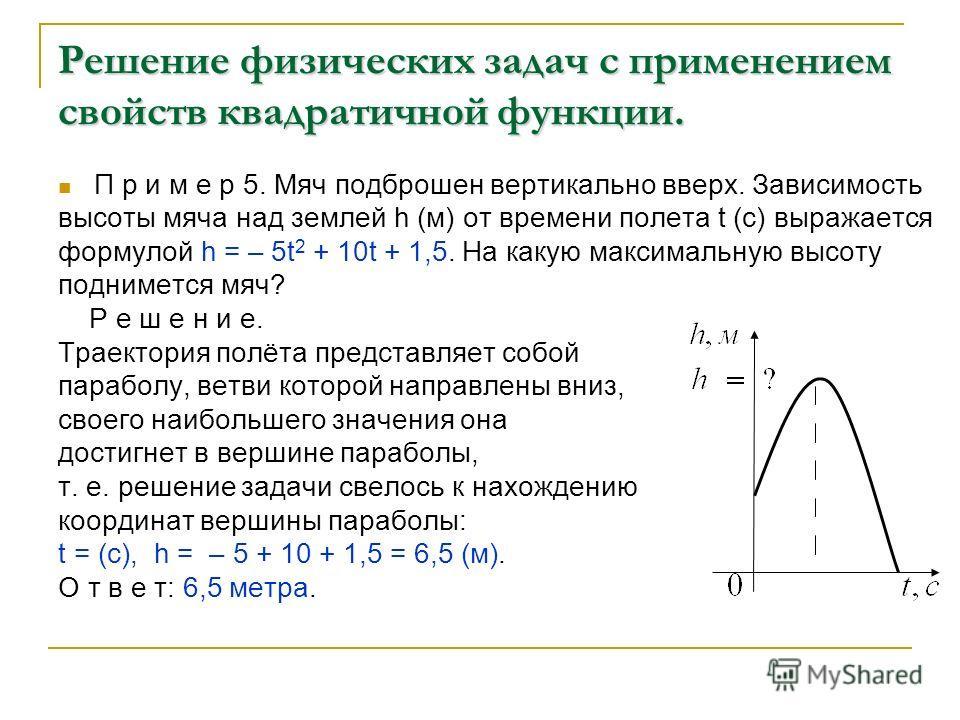 Решение физических задач с применением свойств квадратичной функции. П р и м е р 5. Мяч подброшен вертикально вверх. Зависимость высоты мяча над землей h (м) от времени полета t (с) выражается формулой h = – 5t 2 + 10t + 1,5. На какую максимальную вы