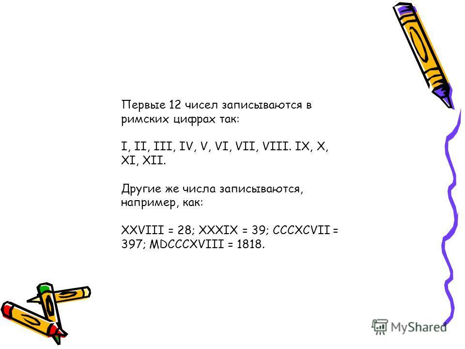 Первые 12 чисел записываются в римских цифрах так: I, II, III, IV, V, VI, VII, VIII. IX, X, XI, XII. Другие же числа записываются, например, как: XXVIII = 28; ХХХIХ = 39; CCCXCVII = 397; MDCCCXVIII = 1818.