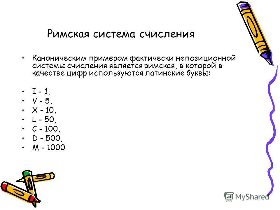 Каноническим примером фактически непозиционной системы счисления является римская, в которой в качестве цифр используются латинские буквы: I - 1, V - 5, X - 10, L - 50, C - 100, D - 500, M - 1000 Римская система счисления