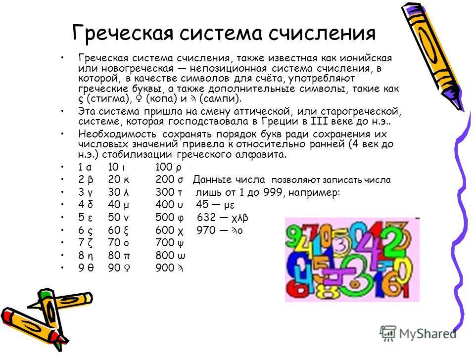 Греческая система счисления Греческая система счисления, также известная как ионийская или новогреческая непозиционная система счисления, в которой, в качестве символов для счёта, употребляют греческие буквы, а также дополнительные символы, такие как