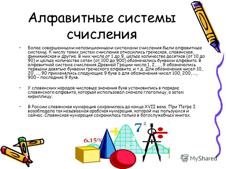 Алфавитные системы счисления Более совершенными непозиционными системами счисления были алфавитные системы. К числу таких систем счисления относились греческая, славянская, финикийская и другие. В них числа от 1 до 9, целые количества десятков (от 10