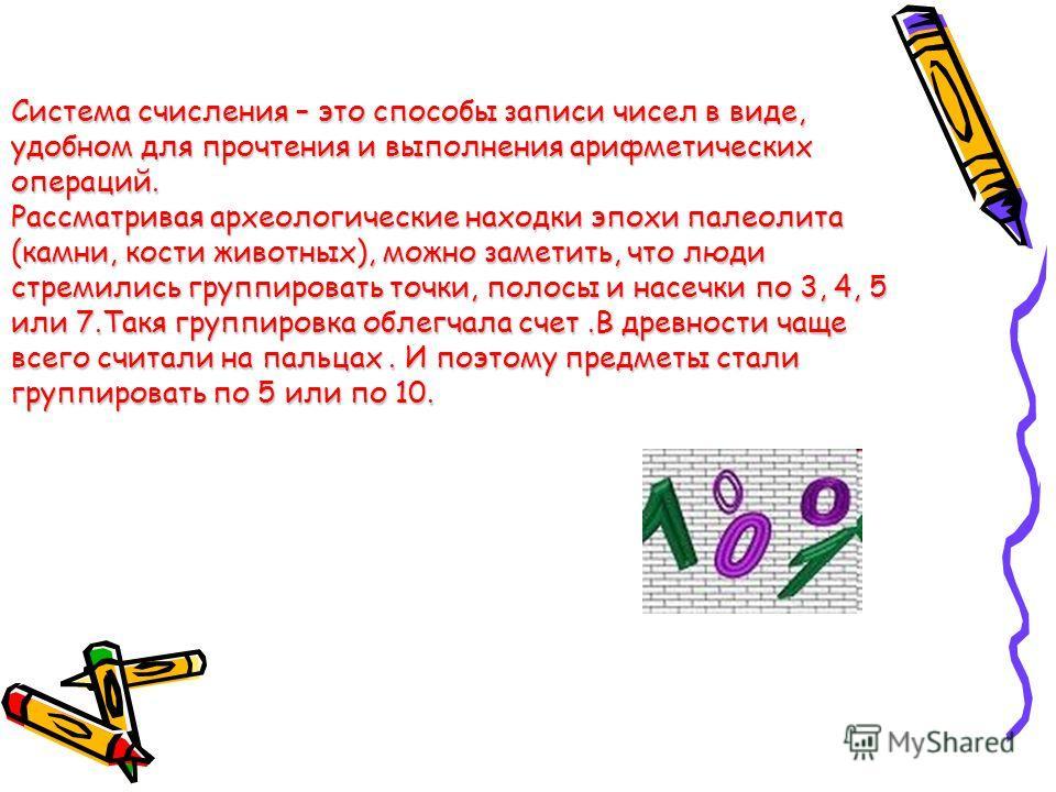 Система счисления – это способы записи чисел в виде, удобном для прочтения и выполнения арифметических операций. Рассматривая археологические находки эпохи палеолита (камни, кости животных), можно заметить, что люди стремились группировать точки, пол