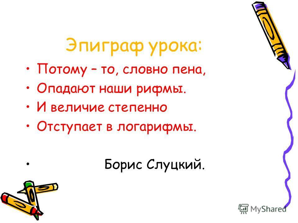 Эпиграф урока: Потому – то, словно пена, Опадают наши рифмы. И величие степенно Отступает в логарифмы. Борис Слуцкий.