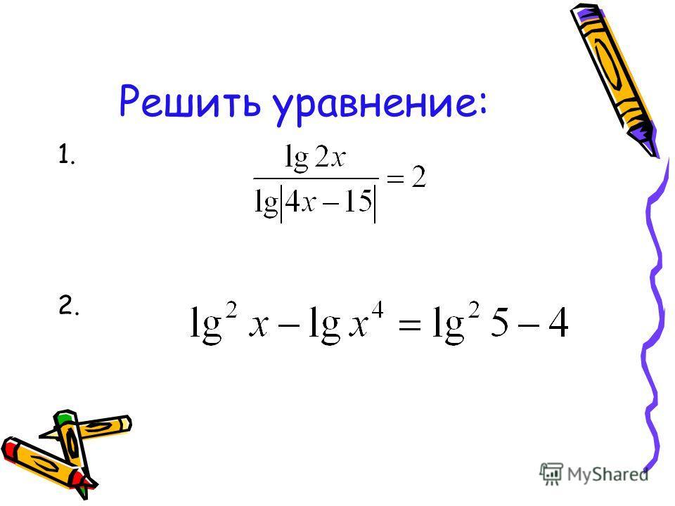Решить уравнение: 1. 2.
