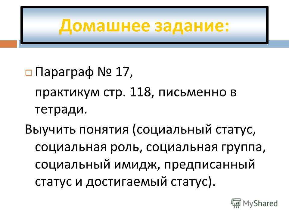 Домашнее задание : Параграф 17, практикум стр. 118, письменно в тетради. Выучить понятия ( социальный статус, социальная роль, социальная группа, социальный имидж, предписанный статус и достигаемый статус ).