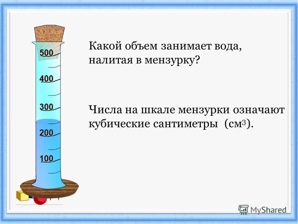 Какой объем занимает вода, налитая в мензурку? Числа на шкале мензурки означают кубические сантиметры (см 3 ). 100 200 300 400 500