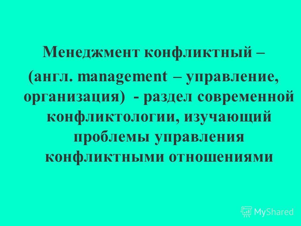 Менеджмент конфликтный – (англ. management – управление, организация) - раздел современной конфликтологии, изучающий проблемы управления конфликтными отношениями