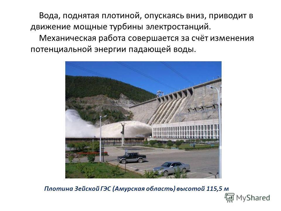 Вода, поднятая плотиной, опускаясь вниз, приводит в движение мощные турбины электростанций. Механическая работа совершается за счёт изменения потенциальной энергии падающей воды. Плотина Зейской ГЭС (Амурская область) высотой 115,5 м