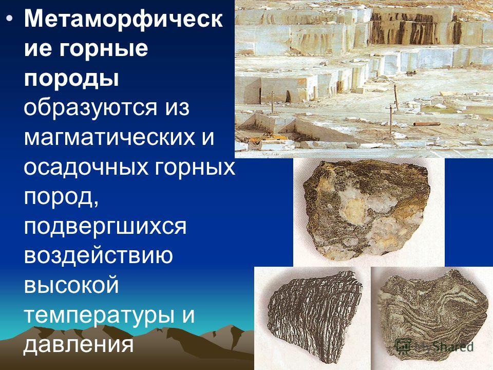 Метаморфическ ие горные породы образуются из магматических и осадочных горных пород, подвергшихся воздействию высокой температуры и давления