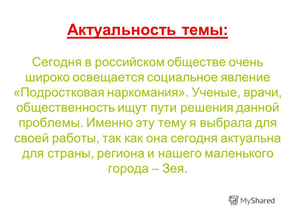 Актуальность темы: Сегодня в российском обществе очень широко освещается социальное явление «Подростковая наркомания». Ученые, врачи, общественность ищут пути решения данной проблемы. Именно эту тему я выбрала для своей работы, так как она сегодня ак