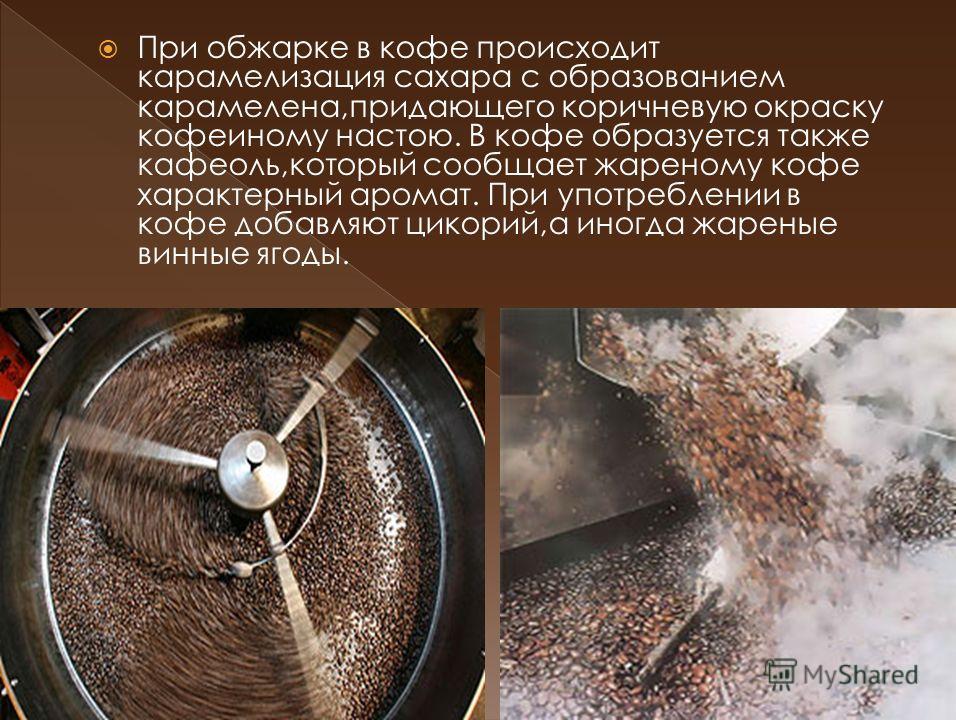 При обжарке в кофе происходит карамелизация сахара с образованием карамелена,придающего коричневую окраску кофеиному настою. В кофе образуется также кафеоль,который сообщает жареному кофе характерный аромат. При употреблении в кофе добавляют цикорий,