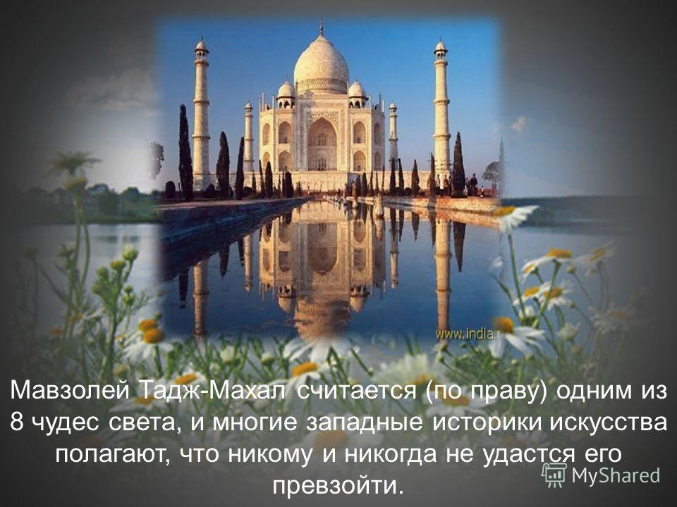 Мавзолей Тадж-Махал считается (по праву) одним из 8 чудес света, и многие западные историки искусства полагают, что никому и никогда не удастся его превзойти.